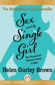 Sex and the Single Girl: The Unmarried Woman's Guide to Men Helen Gurley Brown