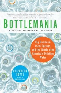 Bottlemania - Big Business, Local Springs, and the Battle over America's Drinking Water      By: Elizabeth Royte