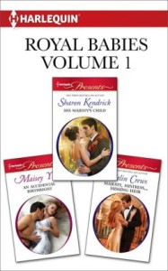 Royal Babies Volume 1 from Harlequin: His Majesty's Child\An Accidental Birthright\Majesty, Mistress...Missing Heir  by Sharon Kendrick, Maisey Yates, Caitlin Crews