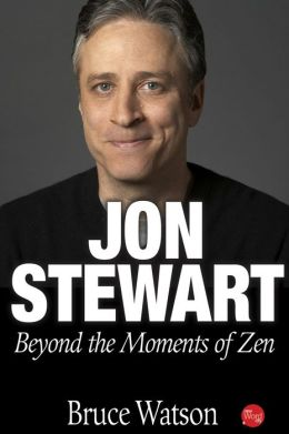 Jon Stewart: Beyond The Moments Of Zen  by Bruce Watson