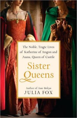 Sister Queens: The Noble, Tragic Lives of Katherine of Aragon and Juana, Queen of Castile by Julia Fox