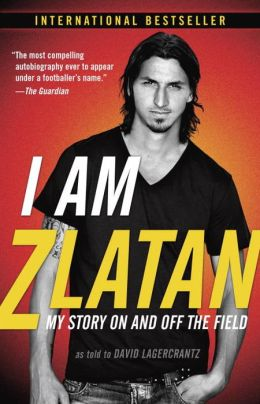 REVIEW:  I Am Zlatan: My Story On and Off the Field by Zlatan Ibrahimovic