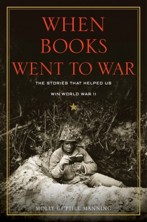 REVIEW:  When Books Went to War: The Stories that Helped Us Win World War II by Molly Guptill Manning