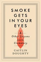 Smoke Gets+in+Your+Eyes_+And+Other+Lessons+from+the+Crematory