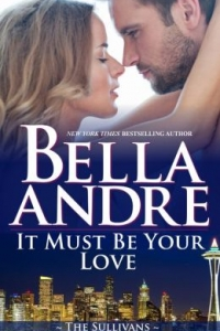 It Must Be Your Love: The Sullivans  by Bella Andre