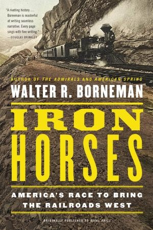 Iron Horses: America's Race to Bring the Railroads West   Walter R. Borneman